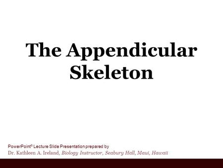 PowerPoint ® Lecture Slide Presentation prepared by Dr. Kathleen A. Ireland, Biology Instructor, Seabury Hall, Maui, Hawaii The Appendicular Skeleton.