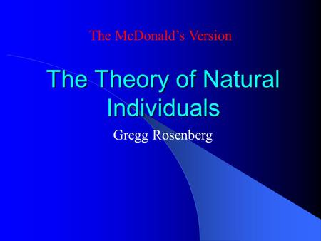 The Theory of Natural Individuals The McDonald's Version Gregg Rosenberg.