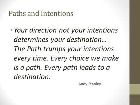 Paths and Intentions Your direction not your intentions determines your destination… The Path trumps your intentions every time. Every choice we make is.