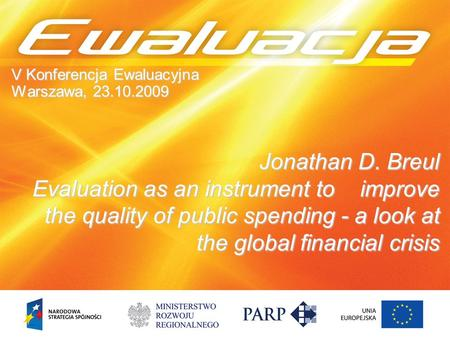 Jonathan D. Breul Evaluation as an instrument to improve the quality of public spending - a look at the global financial crisis V Konferencja Ewaluacyjna.