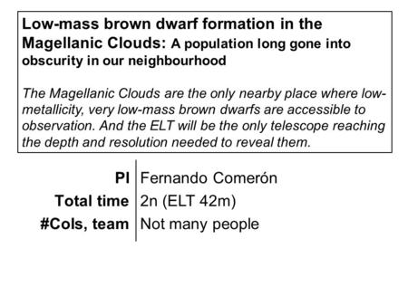 PI Total time #CoIs, team Fernando Comerón 2n (ELT 42m) Not many people Low-mass brown dwarf formation in the Magellanic Clouds: A population long gone.