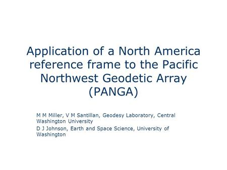 Application of a North America reference frame to the Pacific Northwest Geodetic Array (PANGA) M M Miller, V M Santillan, Geodesy Laboratory, Central Washington.
