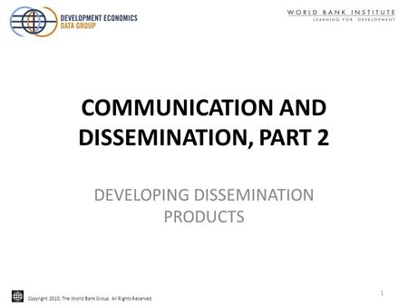Copyright 2010, The World Bank Group. All Rights Reserved. COMMUNICATION AND DISSEMINATION, PART 2 DEVELOPING DISSEMINATION PRODUCTS 1.