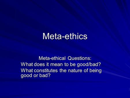 Meta-ethics Meta-ethical Questions: What does it mean to be good/bad? What constitutes the nature of being good or bad?