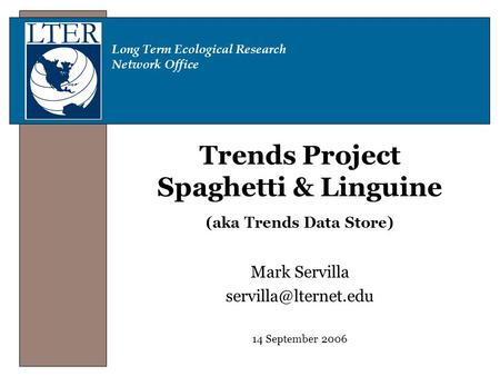 Long Term Ecological Research Network Office Trends Project Spaghetti & Linguine (aka Trends Data Store) Mark Servilla 14 September.