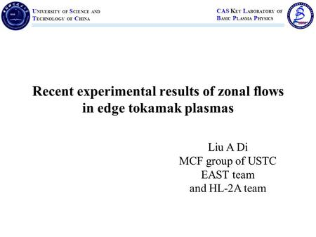 U NIVERSITY OF S CIENCE AND T ECHNOLOGY OF C HINA CAS K EY L ABORATORY OF B ASIC P LASMA P HYSICS Recent experimental results of zonal flows in edge tokamak.