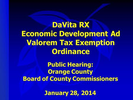 DaVita RX Economic Development Ad Valorem Tax Exemption Ordinance Public Hearing: Orange County Board of County Commissioners January 28, 2014.