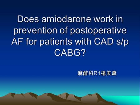 Does amiodarone work in prevention of postoperative AF for patients with CAD s/p CABG? 麻醉科 R1 楊美惠 麻醉科 R1 楊美惠.