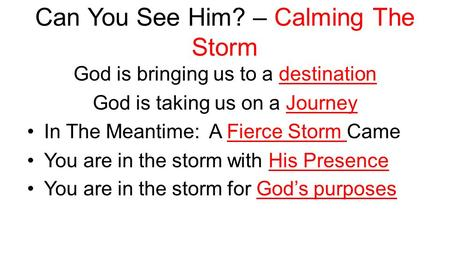 Can You See Him? – Calming The Storm God is bringing us to a destination God is taking us on a Journey In The Meantime: A Fierce Storm Came You are in.