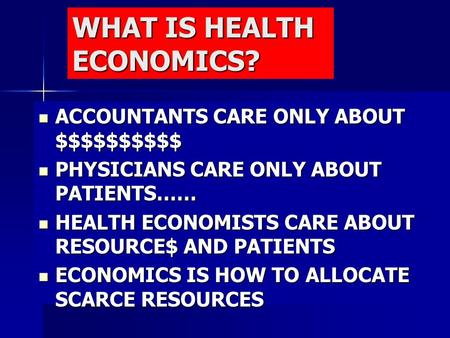 WHAT IS HEALTH ECONOMICS? ACCOUNTANTS CARE ONLY ABOUT $$$$$$$$$$ ACCOUNTANTS CARE ONLY ABOUT $$$$$$$$$$ PHYSICIANS CARE ONLY ABOUT PATIENTS…… PHYSICIANS.