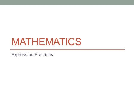 MATHEMATICS Express as Fractions. Lesson Objectives The aim of this powerpoint is to help you… to express one value as a fraction of another.