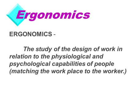 Ergonomics ERGONOMICS - The study of the design of work in relation to the physiological and psychological capabilities of people (matching the work place.