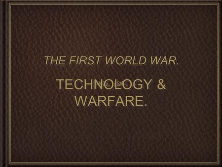 "TECHNOLOGY & WARFARE. THE FIRST WORLD WAR.. - ""in what way did technological advancements make weapons more deadly and efficient?"" The Big Question."