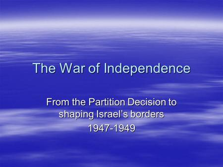 The War of Independence From the Partition Decision to shaping Israel's borders 1947-1949.