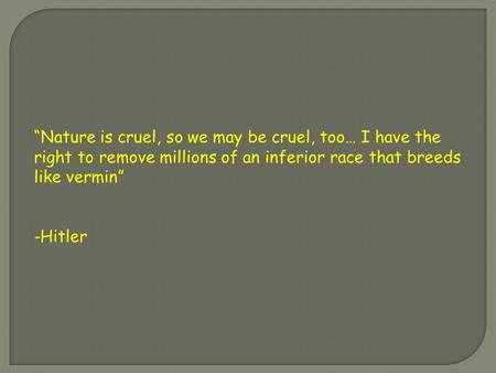 """Nature is cruel, so we may be cruel, too… I have the right to remove millions of an inferior race that breeds like vermin"" -Hitler."