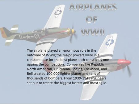 The airplane played an enormous role in the outcome of WWII; the major powers were in a constant race for the best plane each constantly one upping the.