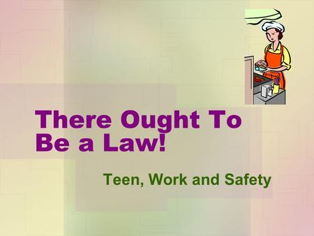 There Ought To Be a Law! Teen, Work and Safety. Talking Safety You will learn about: Some of the ways people (both youth and adults) can get.