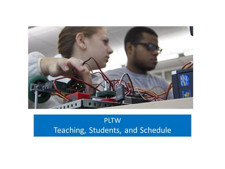 PLTW Teaching, Students, and Schedule. Project Lead The Way's success in preparing students with the knowledge and skills they need to succeed has been.