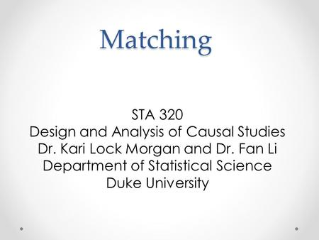 Matching STA 320 Design and Analysis of Causal Studies Dr. Kari Lock Morgan and Dr. Fan Li Department of Statistical Science Duke University.