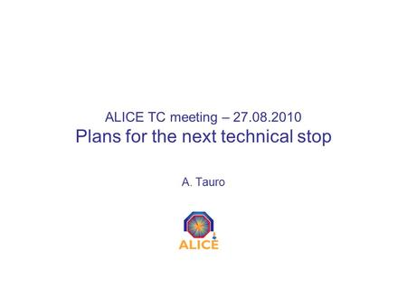 ALICE TC meeting – 27.08.2010 Plans for the next technical stop A. Tauro.