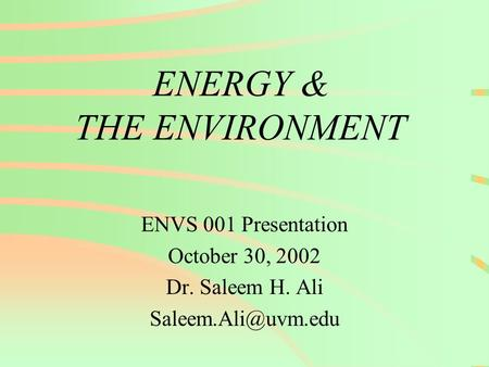 ENERGY & THE ENVIRONMENT ENVS 001 Presentation October 30, 2002 Dr. Saleem H. Ali