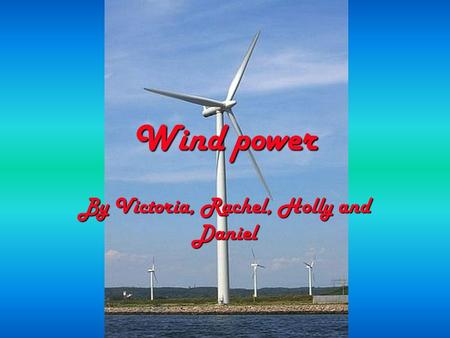 Wind power By Victoria, Rachel, Holly and Daniel.
