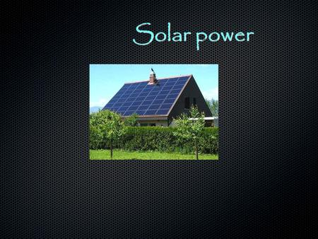 Solar power. Thesis My Thesis is to get more people to use solar power and less electricity.