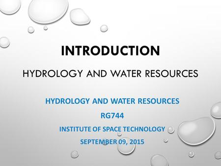 INTRODUCTION HYDROLOGY AND WATER RESOURCES HYDROLOGY AND WATER RESOURCES RG744 INSTITUTE OF SPACE TECHNOLOGY SEPTEMBER 09, 2015.