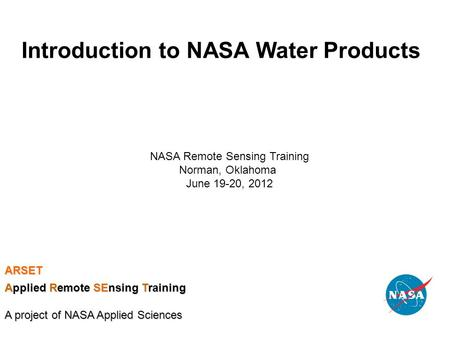 Introduction to NASA Water Products NASA Remote Sensing Training Norman, Oklahoma June 19-20, 2012 ARSET Applied Remote SEnsing Training A project of NASA.