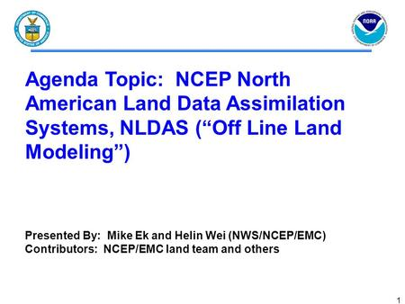 "1 Agenda Topic: NCEP North American Land Data Assimilation Systems, NLDAS (""Off Line Land Modeling"") Presented By: Mike Ek and Helin Wei (NWS/NCEP/EMC)"