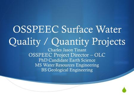  OSSPEEC Surface Water Quality / Quantity Projects Charles Jason Tinant OSSPEEC Project Director – OLC PhD Candidate Earth Science MS Water Resources.