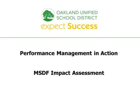 Every student. every classroom. every day. Performance Management in Action MSDF Impact Assessment.