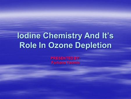 Iodine Chemistry And It's Role In Ozone Depletion PRESENTED BY: Farhana Yasmin.