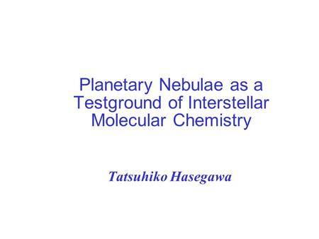 Planetary Nebulae as a Testground of Interstellar Molecular Chemistry Tatsuhiko Hasegawa.