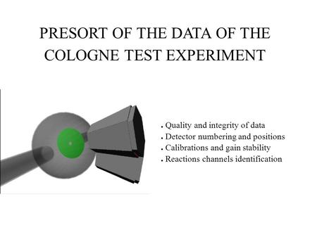 PRESORT OF THE DATA OF THE COLOGNE TEST EXPERIMENT ● Quality and integrity of data ● Detector numbering and positions ● Calibrations and gain stability.