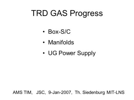 TRD GAS Progress AMS TIM, JSC, 9-Jan-2007, Th. Siedenburg MIT-LNS Box-S/C Manifolds UG Power Supply.