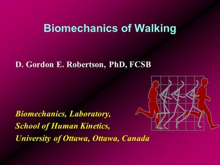 Biomechanics of Walking D. Gordon E. Robertson, PhD, FCSB Biomechanics, Laboratory, School of Human Kinetics, University of Ottawa, Ottawa, Canada.