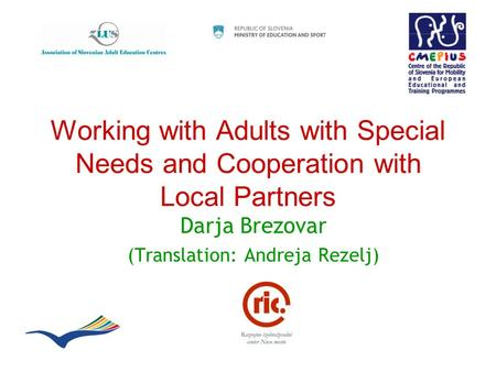 Working with Adults with Special Needs and Cooperation with Local Partners Darja Brezovar (Translation: Andreja Rezelj)