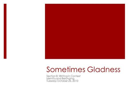 Sometimes Gladness Section B: Writing in Context Identity and Belonging Tuesday October 26, 2010.