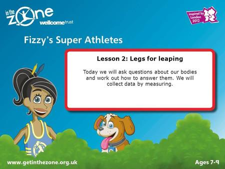 Lesson 2: Legs for leaping Today we will ask questions about our bodies and work out how to answer them. We will collect data by measuring.