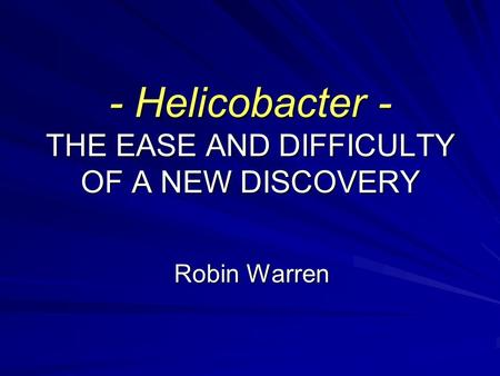 - Helicobacter - THE EASE AND DIFFICULTY OF A NEW DISCOVERY Robin Warren.