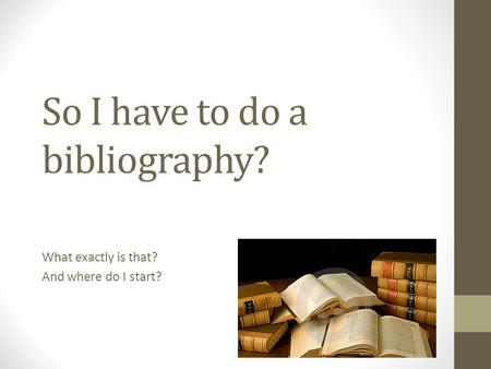 So I have to do a bibliography? What exactly is that? And where do I start?