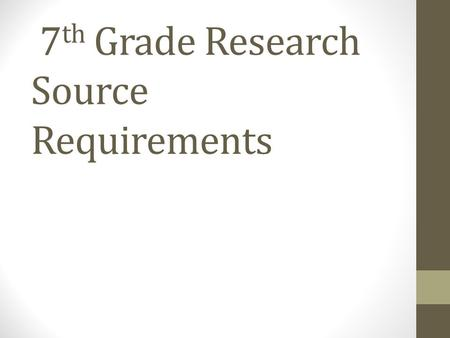 7 th Grade Research Source Requirements. What is a source? Sources are pieces of evidence that will support your research. First hand research is research.