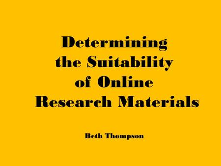 Determining the Suitability of Online Research Materials Beth Thompson.