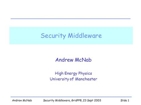 Andrew McNabSecurity Middleware, GridPP8, 23 Sept 2003Slide 1 Security Middleware Andrew McNab High Energy Physics University of Manchester.