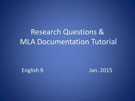 Research Questions & MLA Documentation Tutorial English 9Jan. 2015.