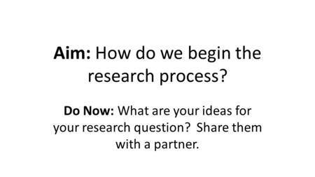 Aim: How do we begin the research process? Do Now: What are your ideas for your research question? Share them with a partner.