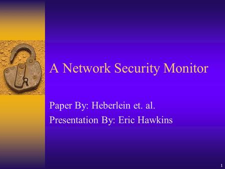 1 A Network Security Monitor Paper By: Heberlein et. al. Presentation By: Eric Hawkins.