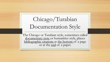 Chicago/Turabian Documentation Style The Chicago or Turabian style, sometimes called documentary note or humanities style, places bibliographic citations.