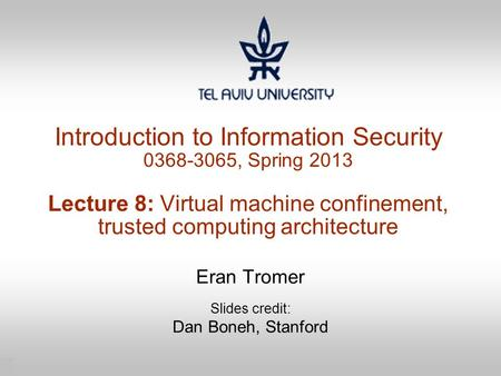 1 Introduction to Information Security 0368-3065, Spring 2013 Lecture 8: Virtual machine confinement, trusted computing architecture Eran Tromer Slides.